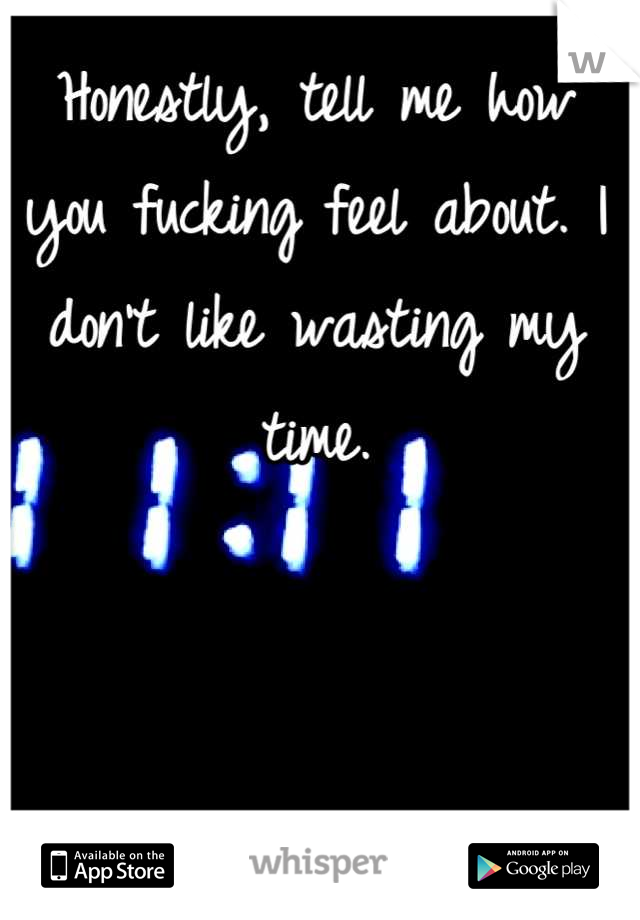 Honestly, tell me how you fucking feel about. I don't like wasting my time.