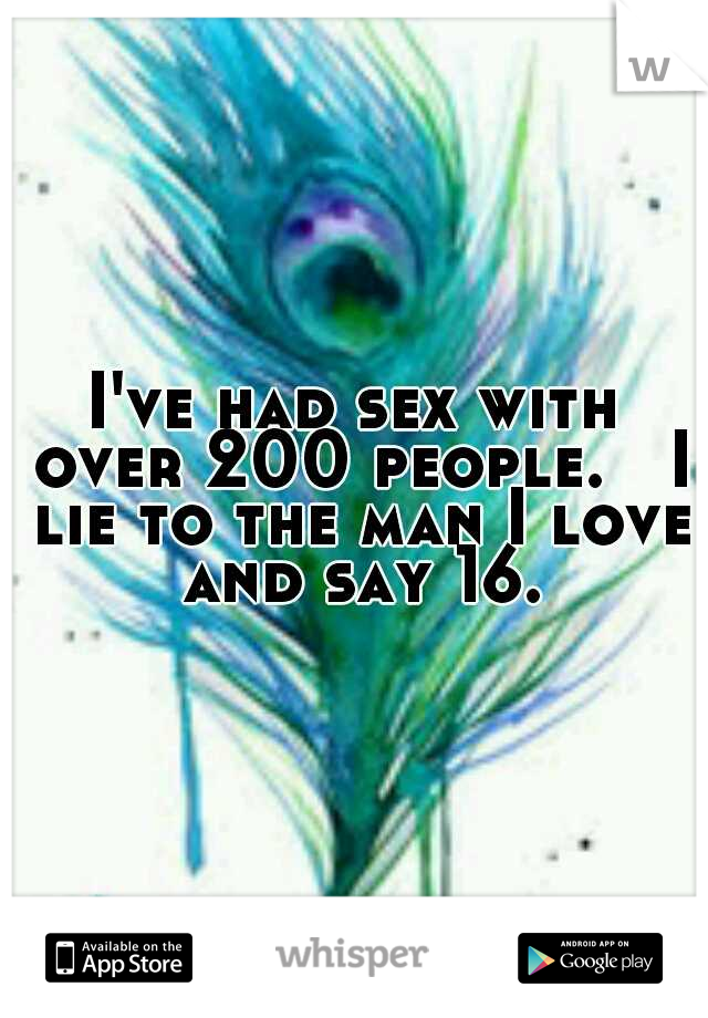 I've had sex with over 200 people.   I lie to the man I love and say 16.