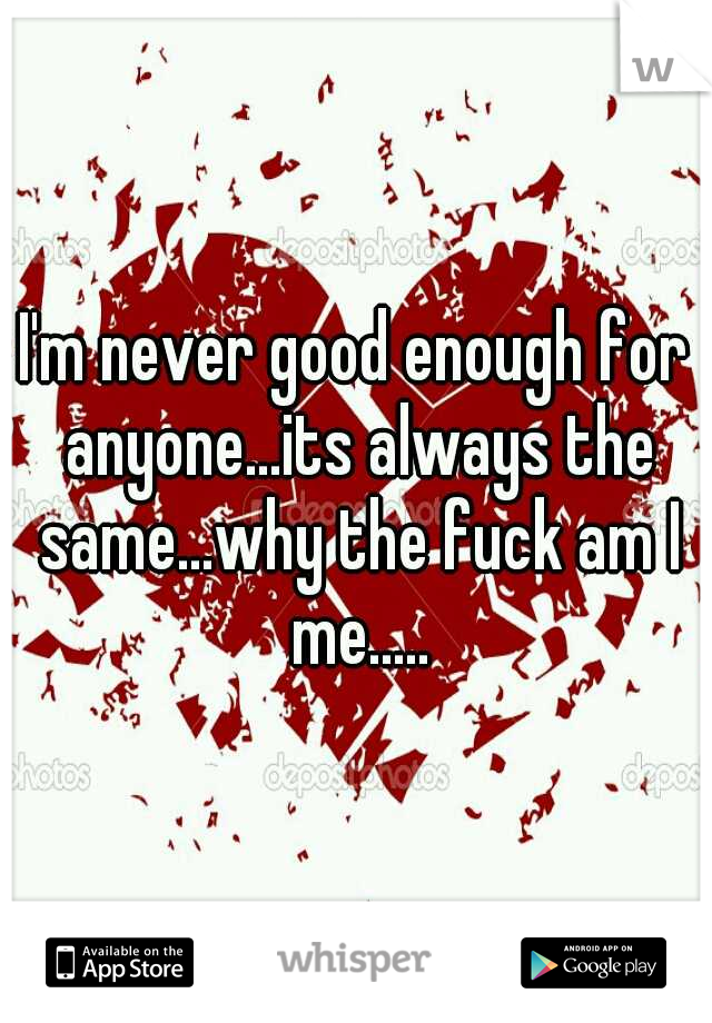 I'm never good enough for anyone...its always the same...why the fuck am I me.....