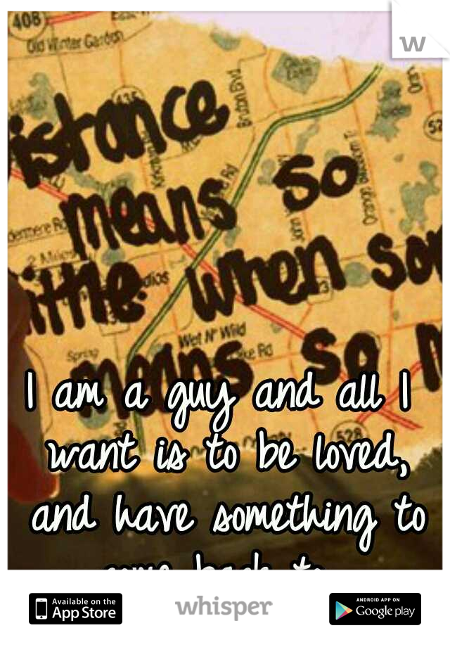 I am a guy and all I want is to be loved, and have something to come back to.