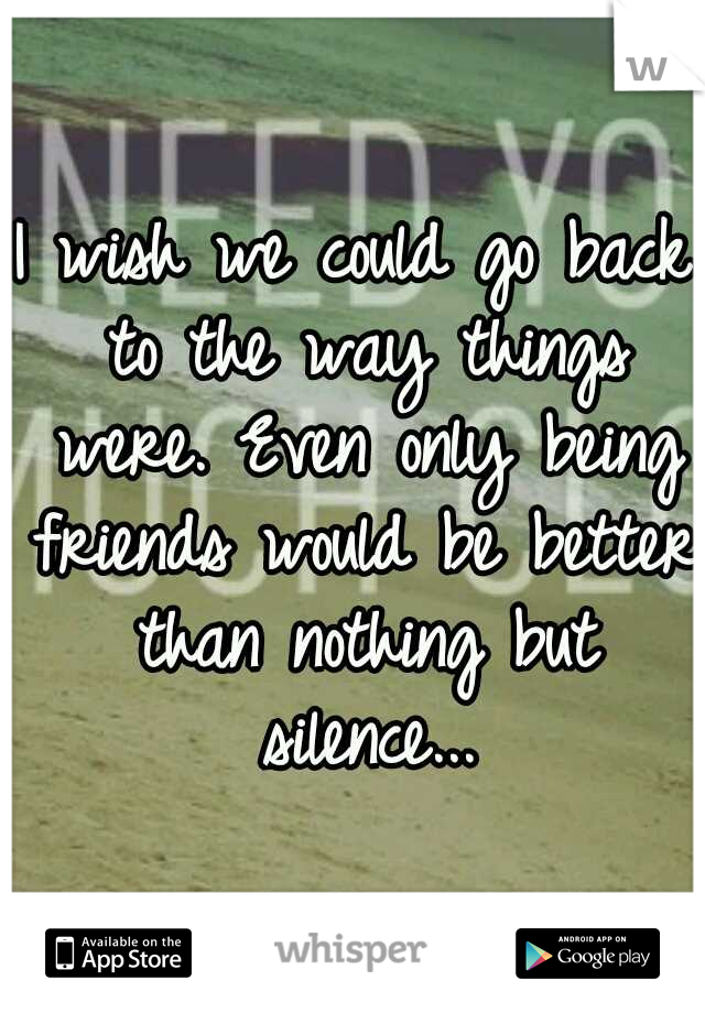 I wish we could go back to the way things were. Even only being friends would be better than nothing but silence...