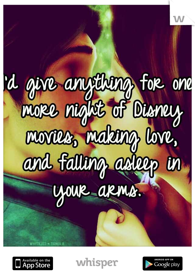 I'd give anything for one more night of Disney movies, making love, and falling asleep in your arms.