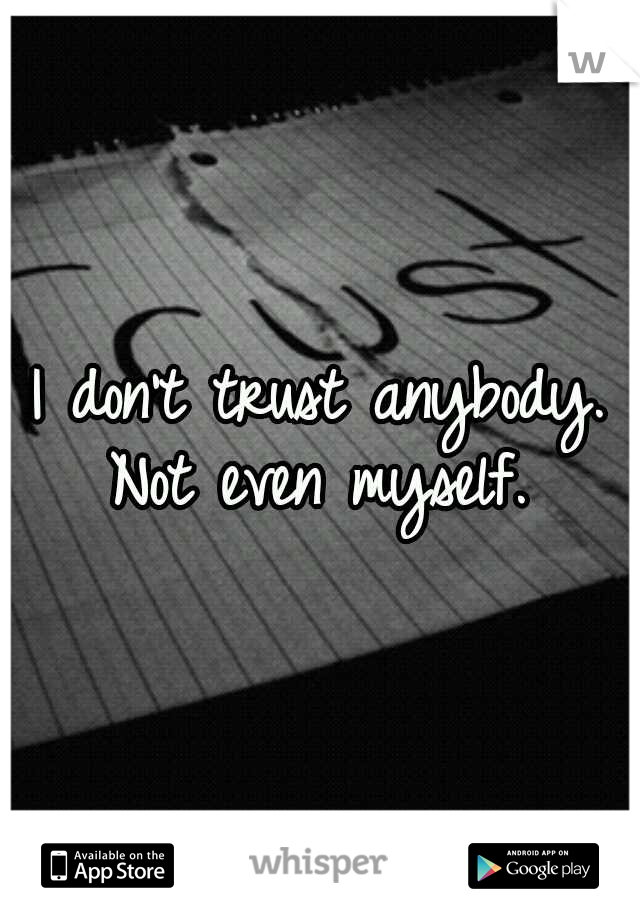 I don't trust anybody. Not even myself.