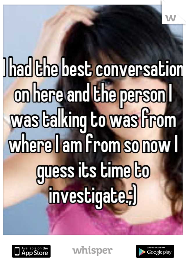 I had the best conversation on here and the person I was talking to was from where I am from so now I guess its time to investigate.;)
