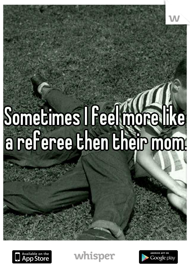 Sometimes I feel more like a referee then their mom.