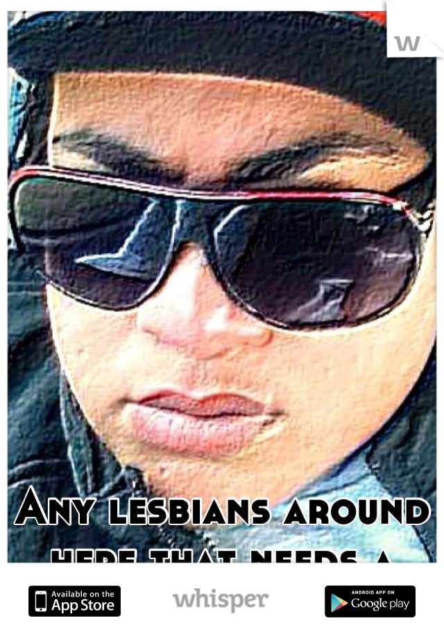 Any lesbians around here that needs a stud?