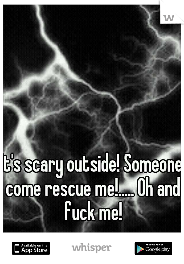 It's scary outside! Someone come rescue me!..... Oh and fuck me!