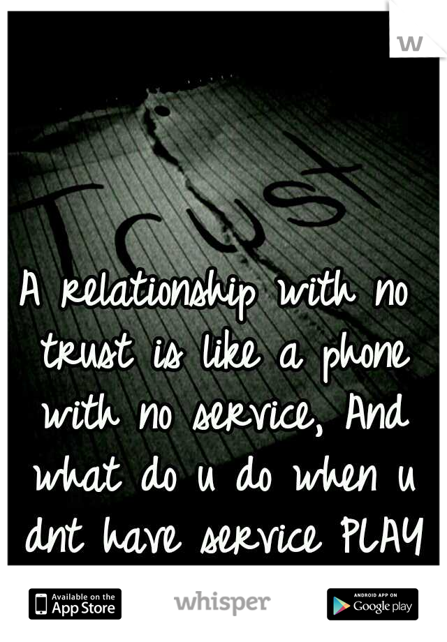 A relationship with no trust is like a phone with no service, And what do u do when u dnt have service PLAY GAMES...
