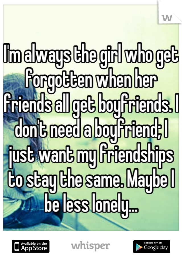 I'm always the girl who get forgotten when her friends all get boyfriends. I don't need a boyfriend; I just want my friendships to stay the same. Maybe I be less lonely...