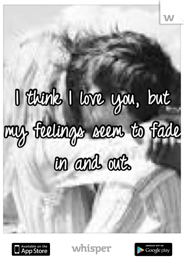 I think I love you, but my feelings seem to fade in and out.