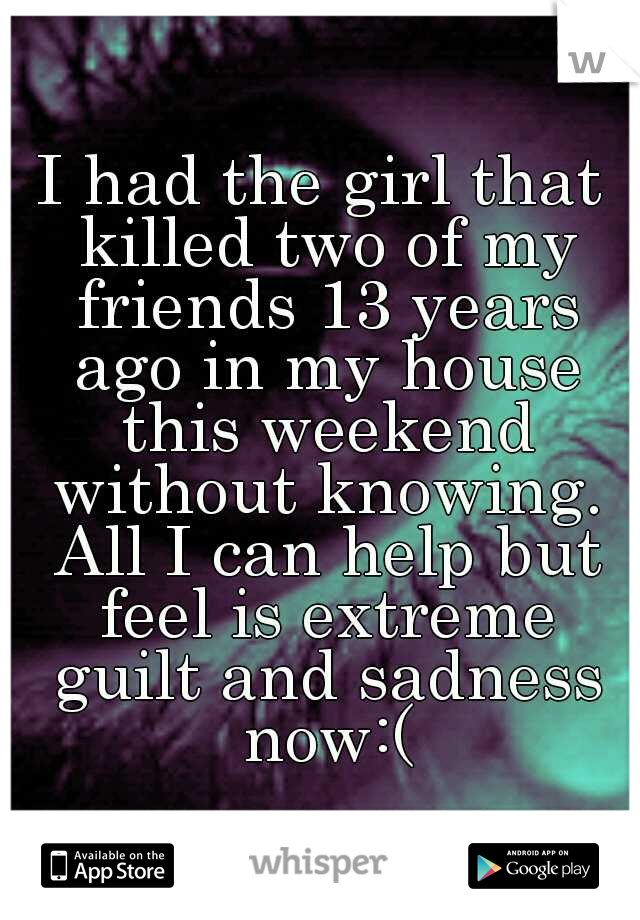 I had the girl that killed two of my friends 13 years ago in my house this weekend without knowing. All I can help but feel is extreme guilt and sadness now:(