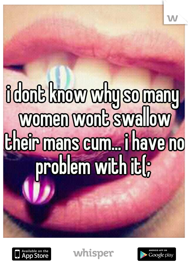 i dont know why so many women wont swallow their mans cum... i have no problem with it(;