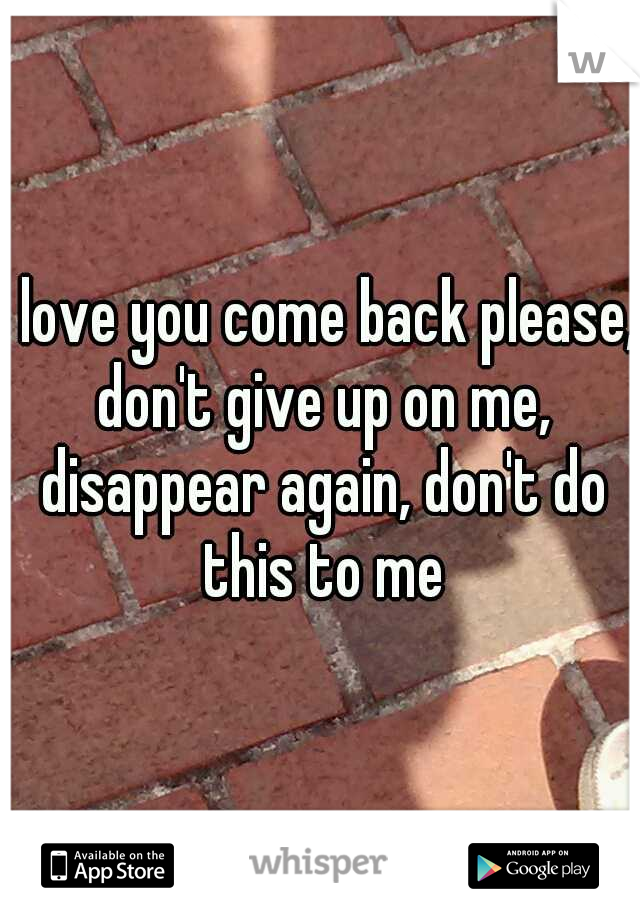 I love you come back please, don't give up on me, disappear again, don't do this to me