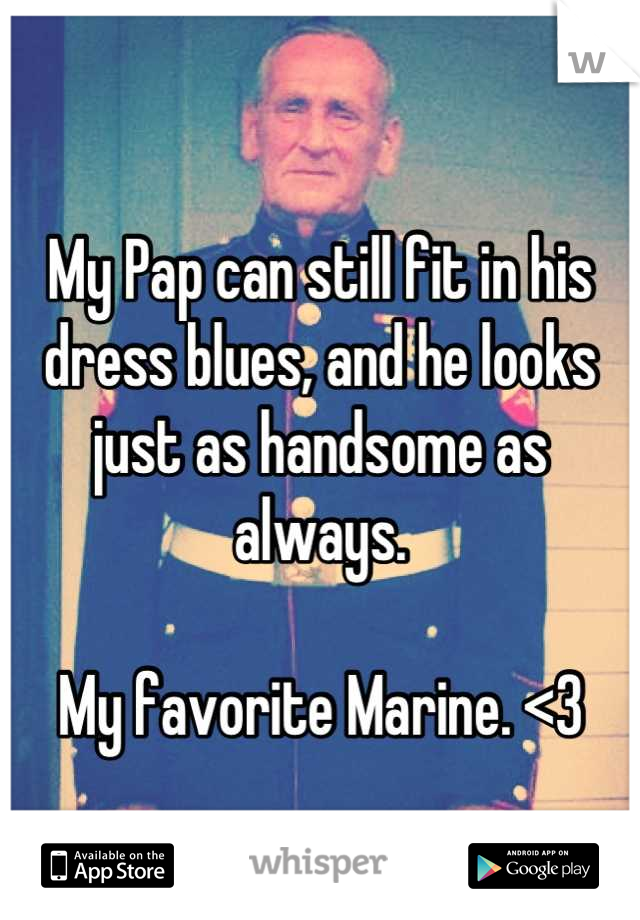My Pap can still fit in his dress blues, and he looks just as handsome as always.  My favorite Marine. <3