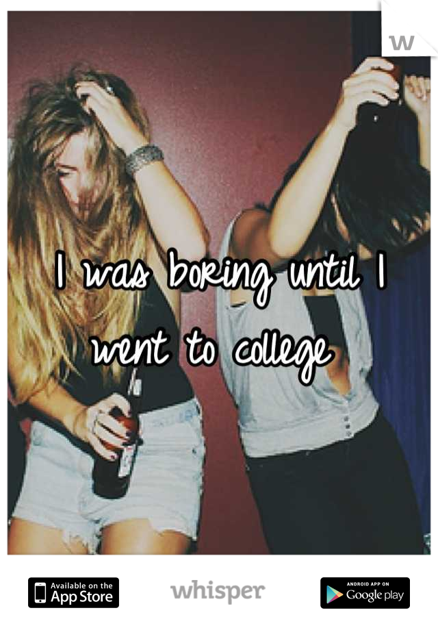 I was boring until I went to college