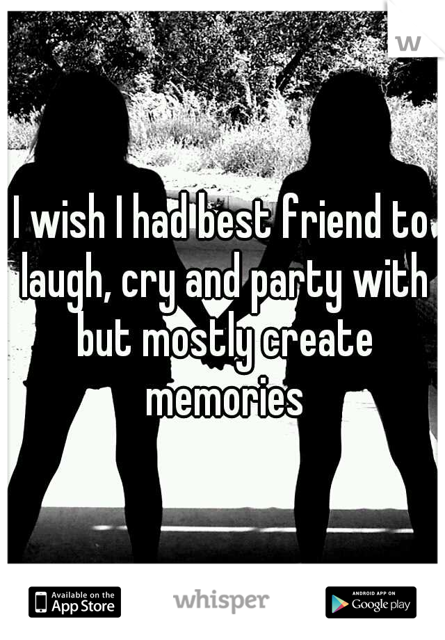 I wish I had best friend to laugh, cry and party with but mostly create memories