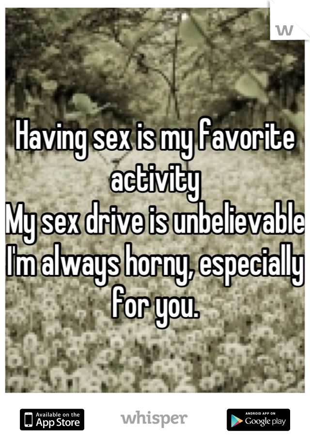 Having sex is my favorite activity  My sex drive is unbelievable  I'm always horny, especially for you.
