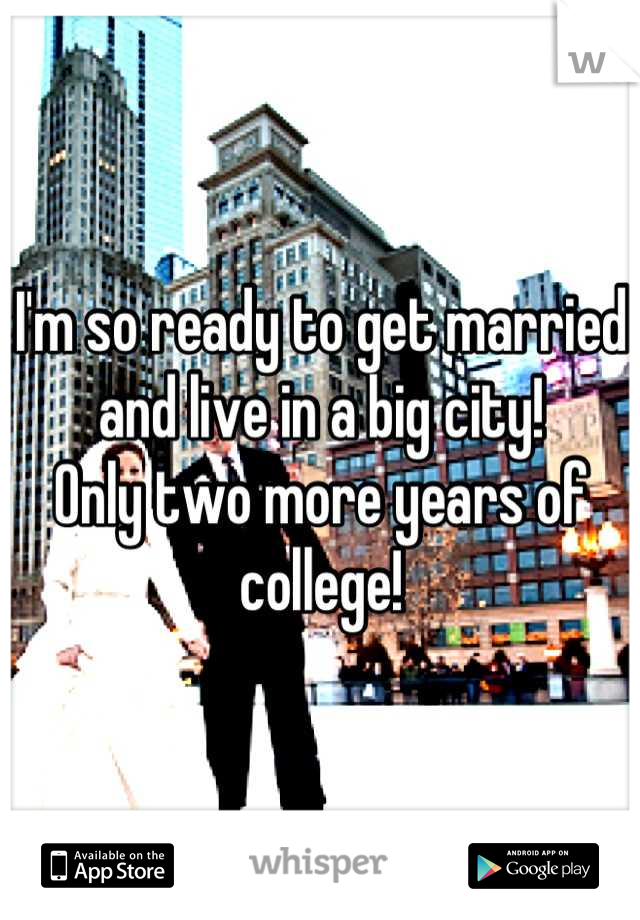 I'm so ready to get married and live in a big city! Only two more years of college!
