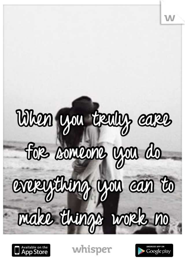 When you truly care for someone you do everything you can to make things work no matter what.