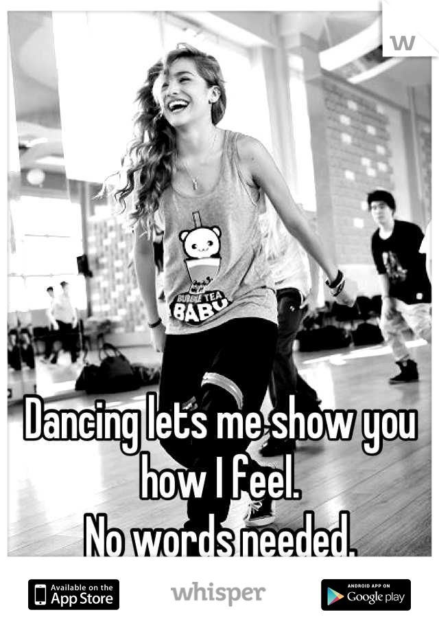 Dancing lets me show you how I feel. No words needed.