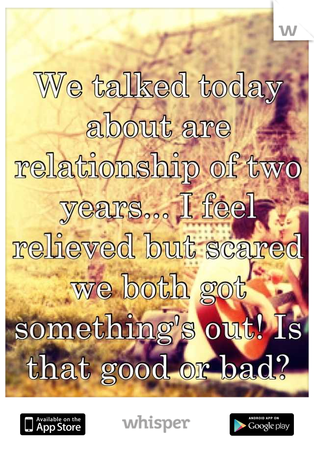We talked today about are relationship of two years... I feel relieved but scared we both got something's out! Is that good or bad?