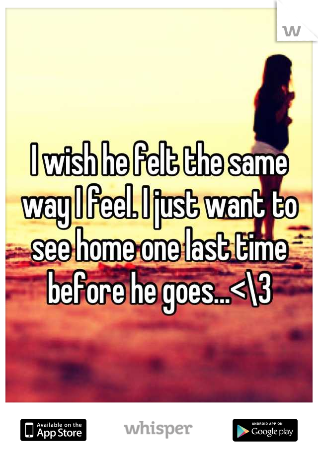 I wish he felt the same way I feel. I just want to see home one last time before he goes...<\3