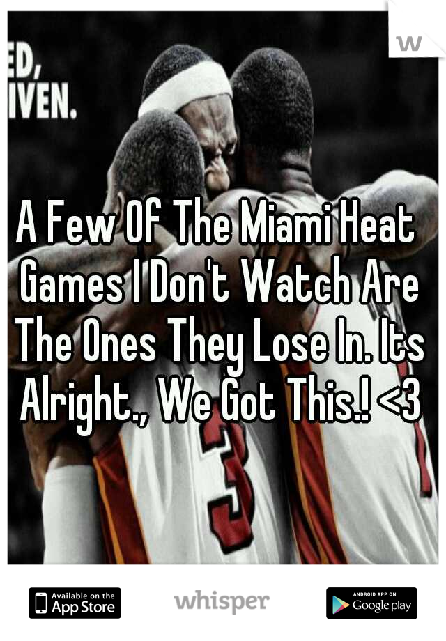 A Few Of The Miami Heat Games I Don't Watch Are The Ones They Lose In. Its Alright., We Got This.! <3