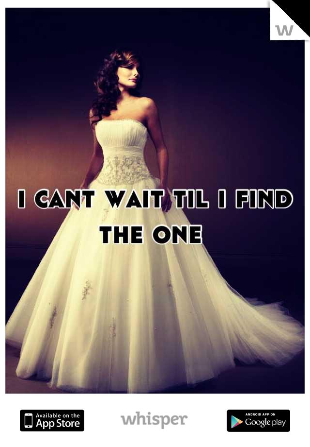 i cant wait til i find the one