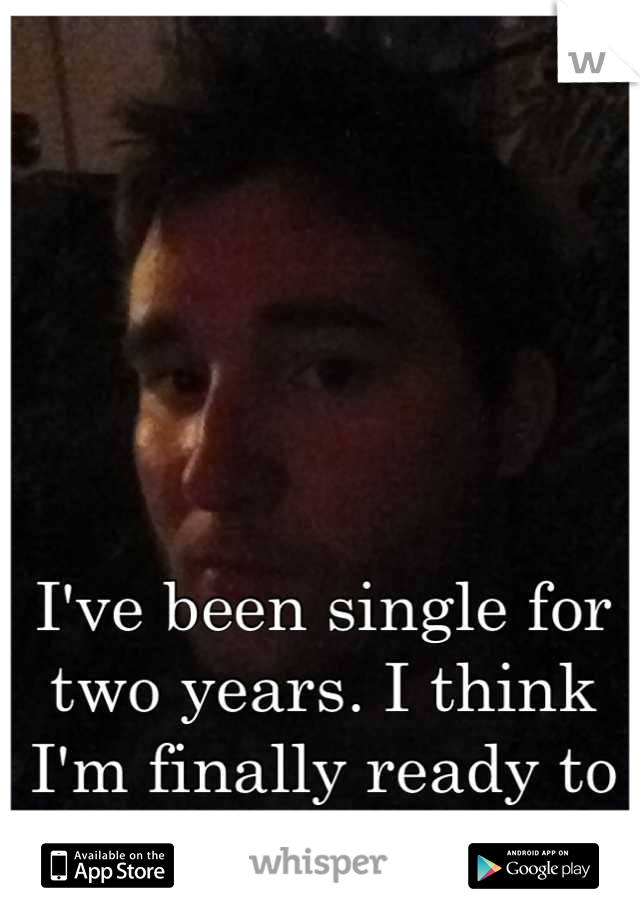 I've been single for two years. I think I'm finally ready to get back out there