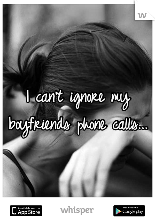 I can't ignore my  boyfriends phone calls...