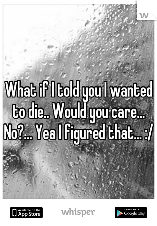 What if I told you I wanted to die.. Would you care... No?... Yea I figured that... :/