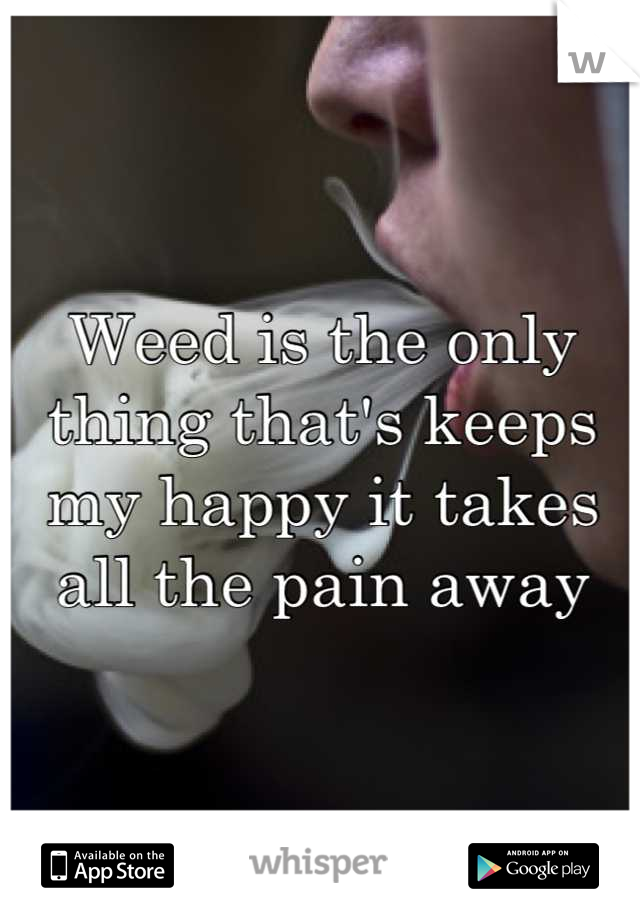 Weed is the only thing that's keeps my happy it takes all the pain away