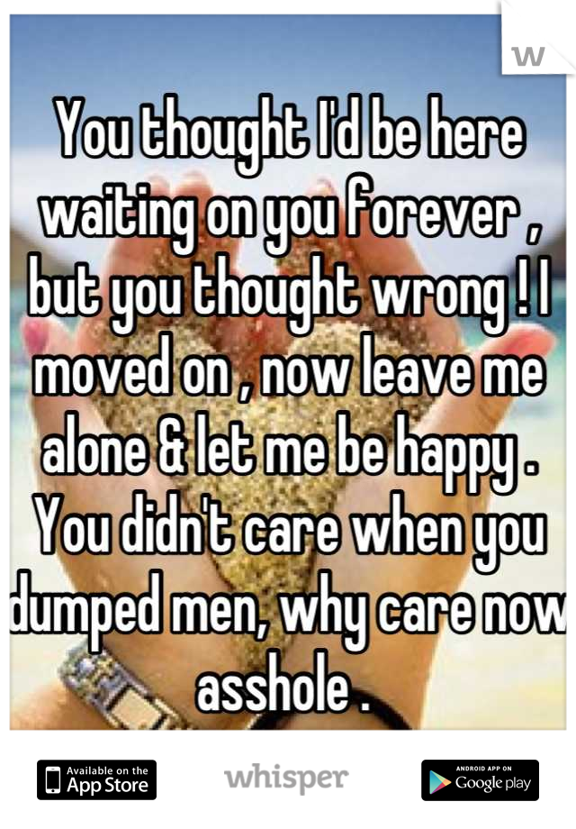 You thought I'd be here waiting on you forever , but you thought wrong ! I moved on , now leave me alone & let me be happy . You didn't care when you dumped men, why care now asshole .