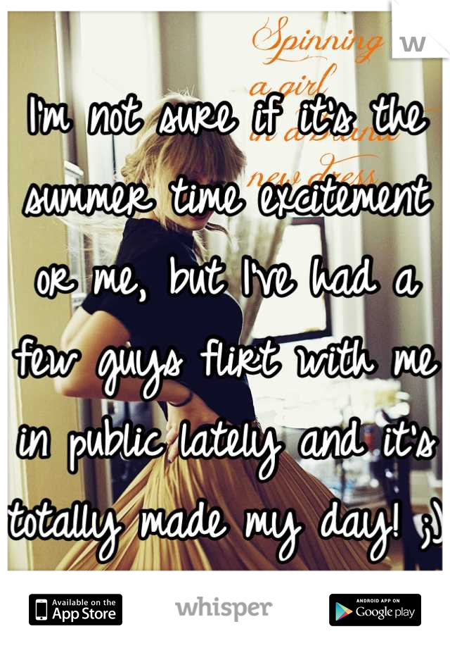 I'm not sure if it's the summer time excitement or me, but I've had a few guys flirt with me in public lately and it's totally made my day! ;)
