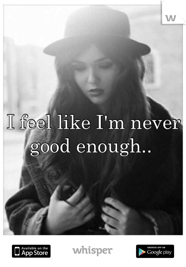 I feel like I'm never good enough..