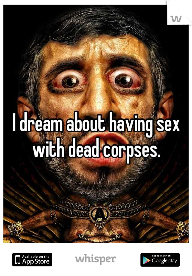 I dream about having sex with dead corpses.