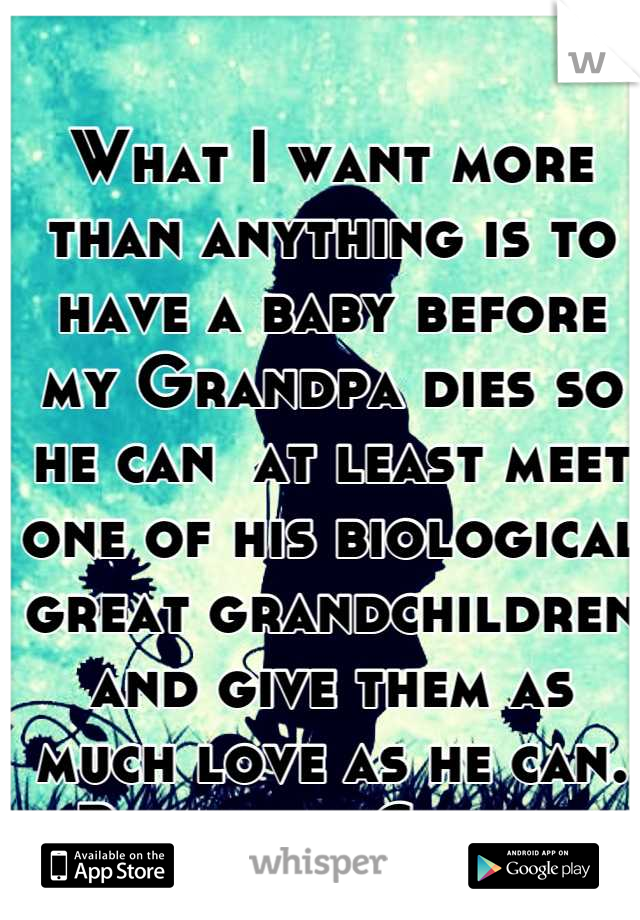 What I want more than anything is to have a baby before my Grandpa dies so he can  at least meet one of his biological great grandchildren and give them as much love as he can.  -Beautiful Cowgirl