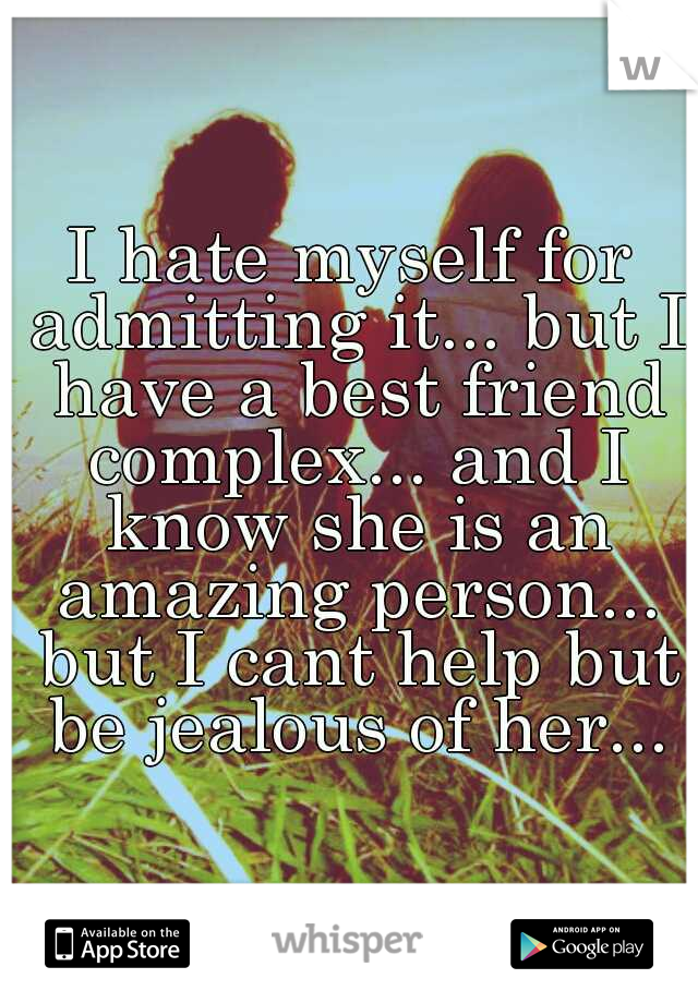 I hate myself for admitting it... but I have a best friend complex... and I know she is an amazing person... but I cant help but be jealous of her...