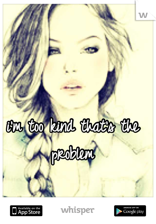 i'm too kind that's the problem