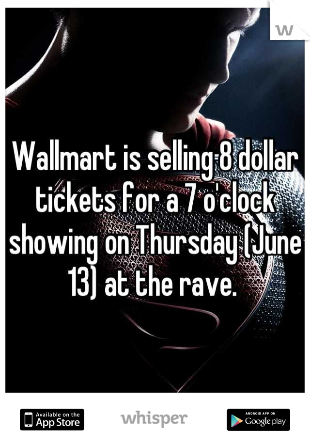 Wallmart is selling 8 dollar tickets for a 7 o'clock showing on Thursday (June 13) at the rave.