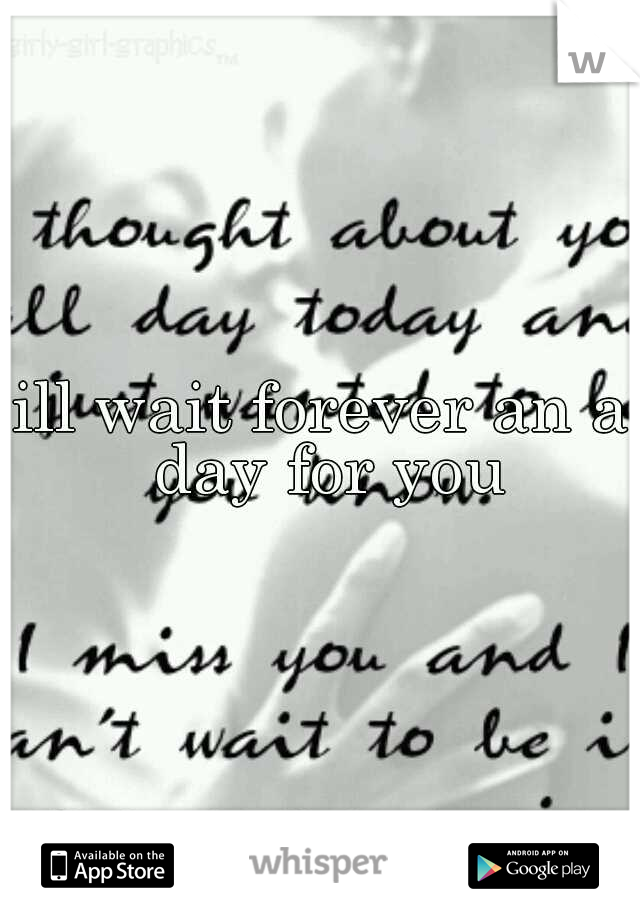 ill wait forever an a day for you