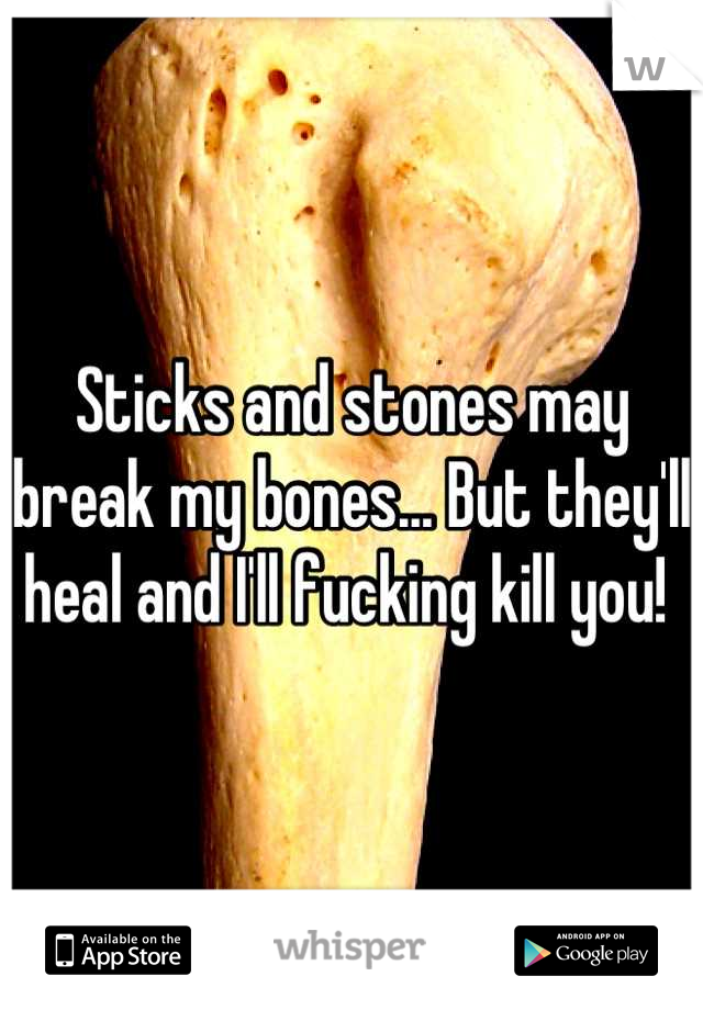 Sticks and stones may break my bones... But they'll heal and I'll fucking kill you!