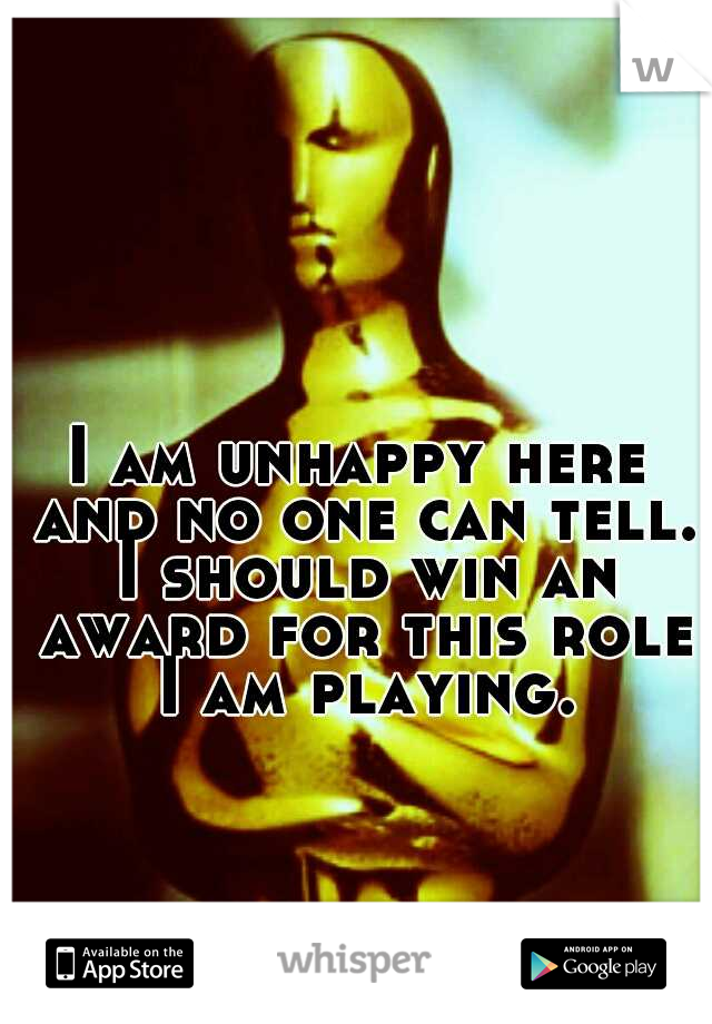 I am unhappy here and no one can tell. I should win an award for this role I am playing.