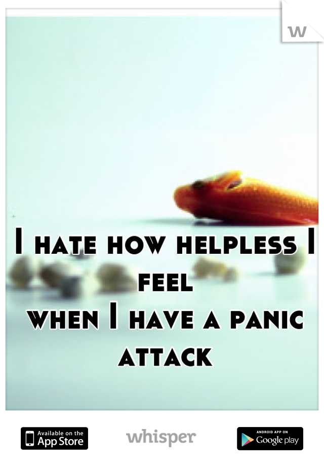I hate how helpless I feel when I have a panic attack