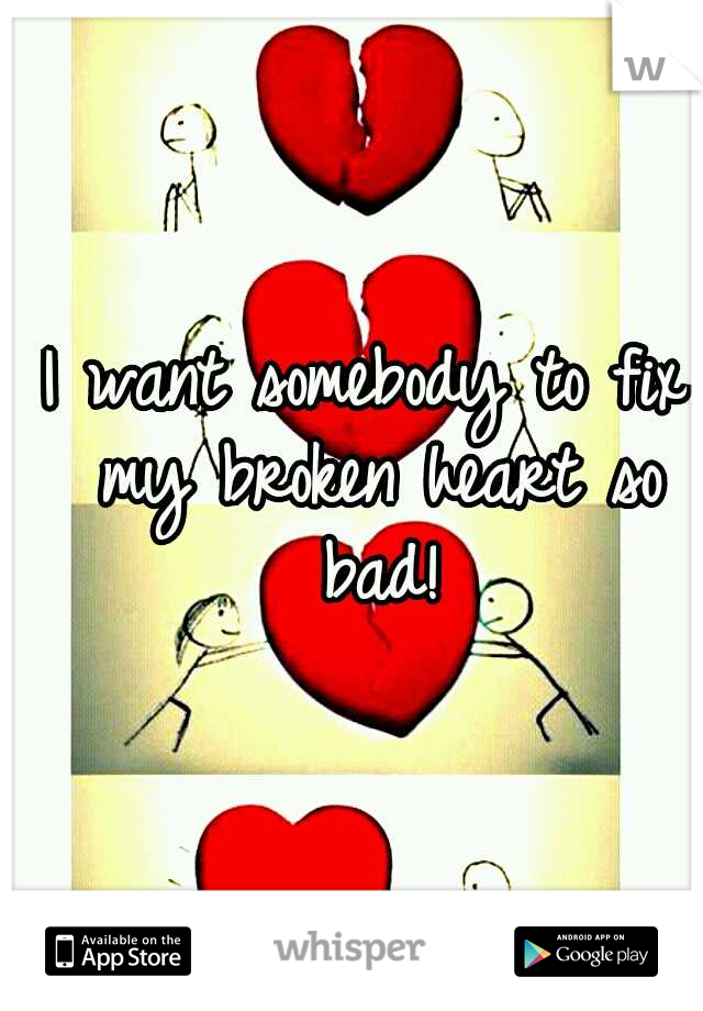 I want somebody to fix my broken heart so bad!