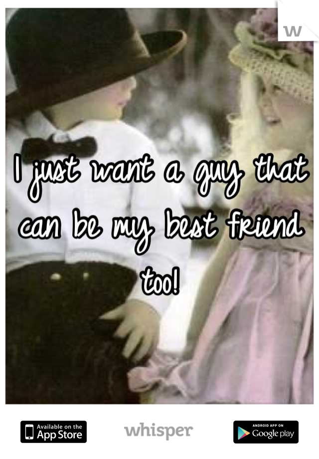 I just want a guy that can be my best friend too!
