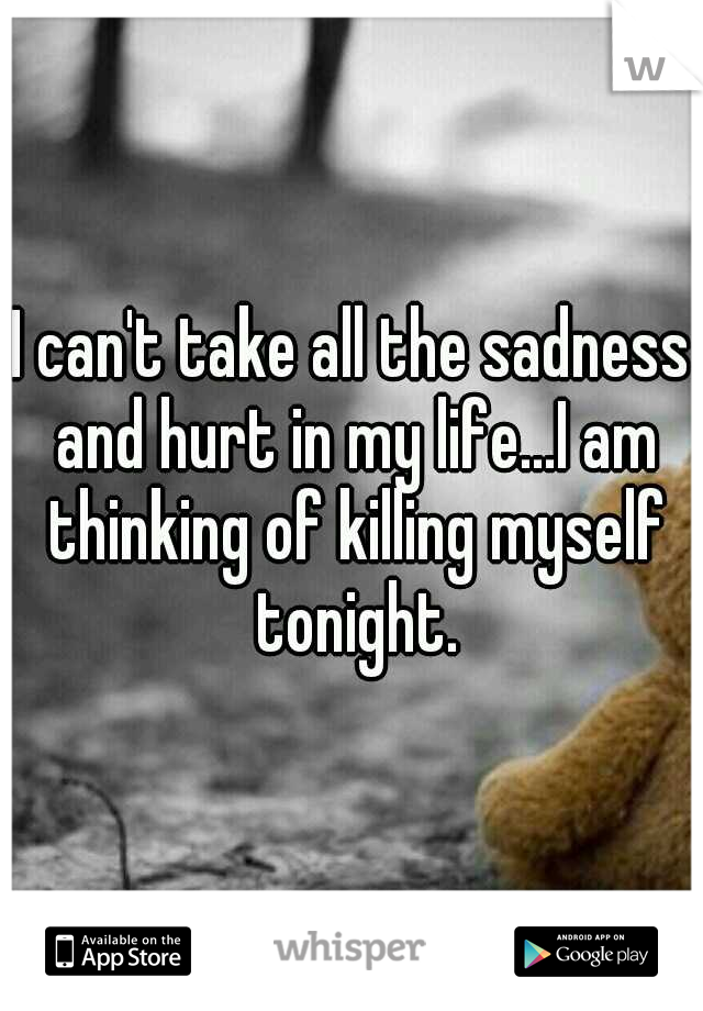 I can't take all the sadness and hurt in my life...I am thinking of killing myself tonight.