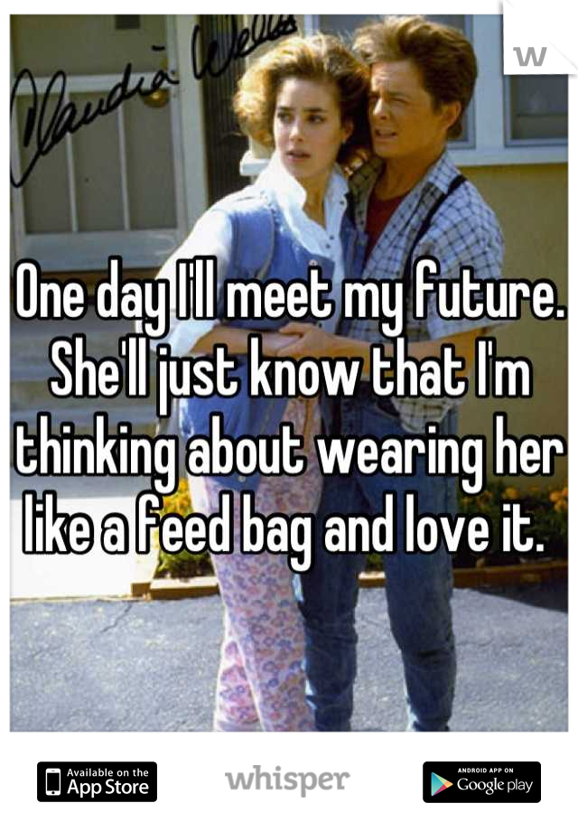One day I'll meet my future. She'll just know that I'm thinking about wearing her like a feed bag and love it.