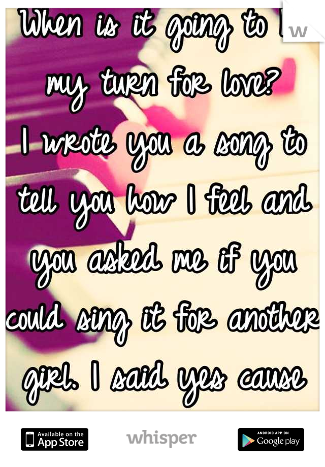 When is it going to be my turn for love?  I wrote you a song to tell you how I feel and you asked me if you could sing it for another girl. I said yes cause you liked it. Dreams crushed.