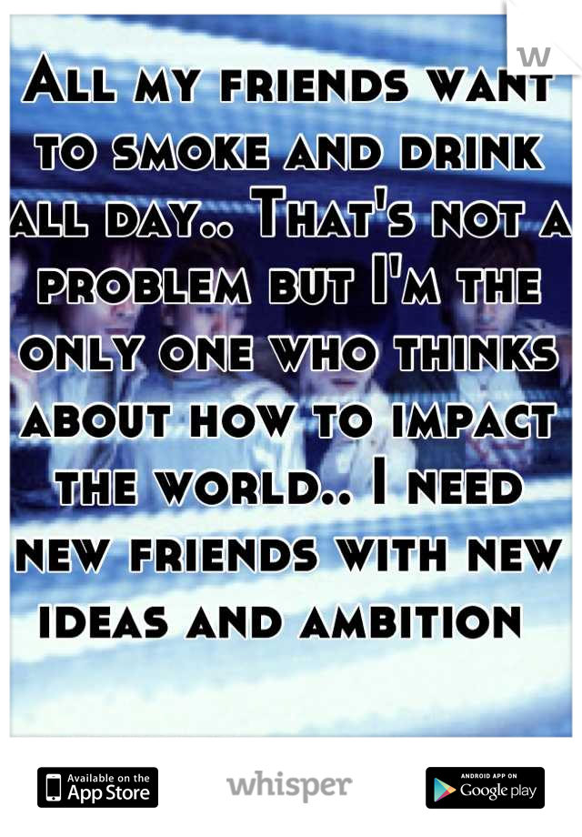 All my friends want to smoke and drink all day.. That's not a problem but I'm the only one who thinks about how to impact the world.. I need new friends with new ideas and ambition